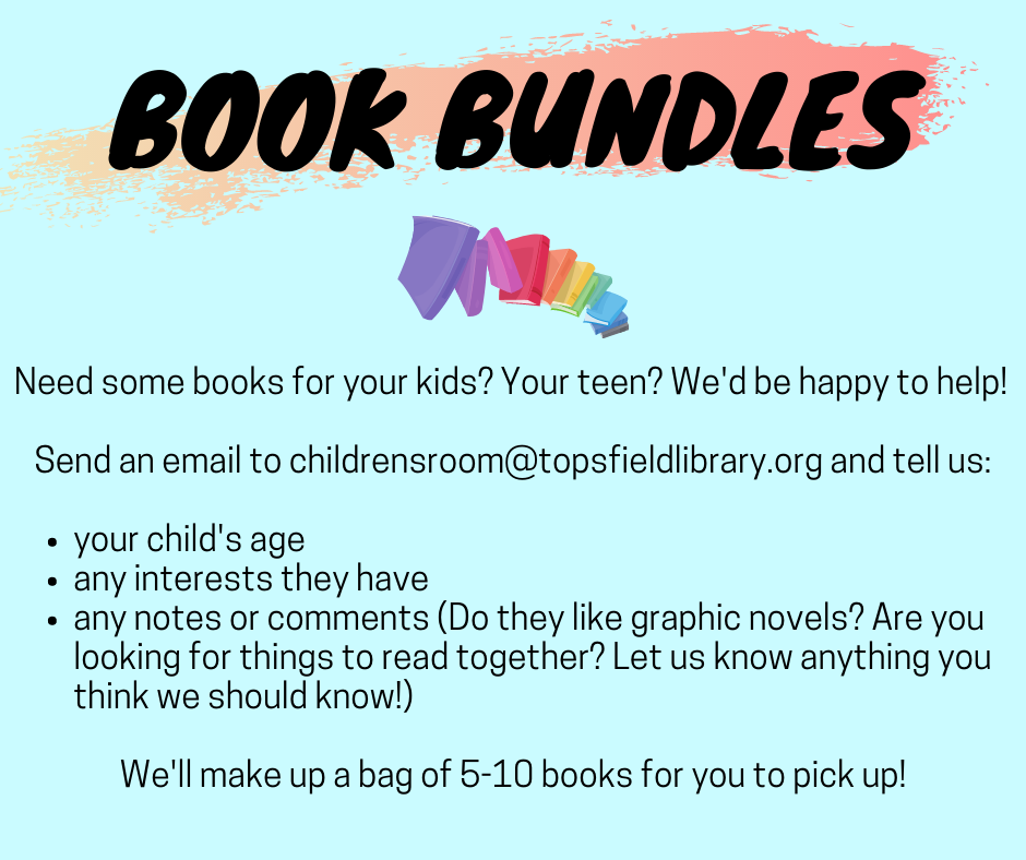 [book bundles available. email childrensroom@topsfieldlibrary.org with your child's age and interests and we will make a bag of books for you!]